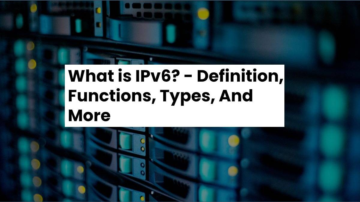 What is IPv6? – Definition, Functions, Types, And More