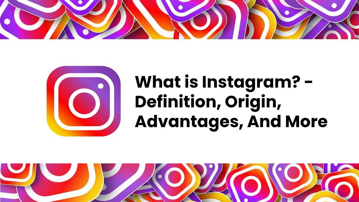 What is Instagram? – Definition, Origin, Advantages, And More