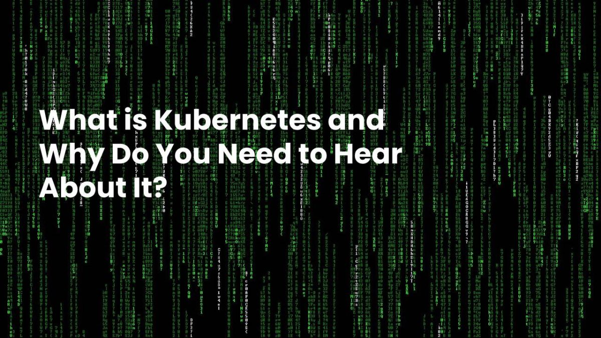 What is Kubernetes and Why Do You Need to Hear About It?
