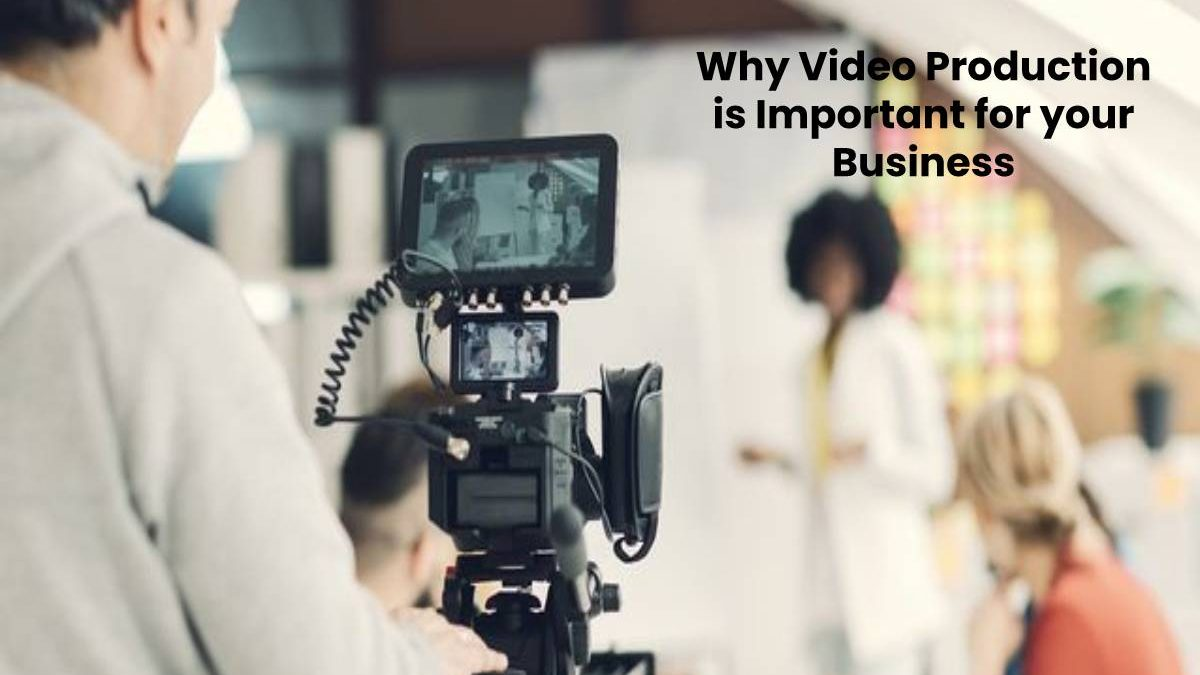 Why Video Production is Important for your Business