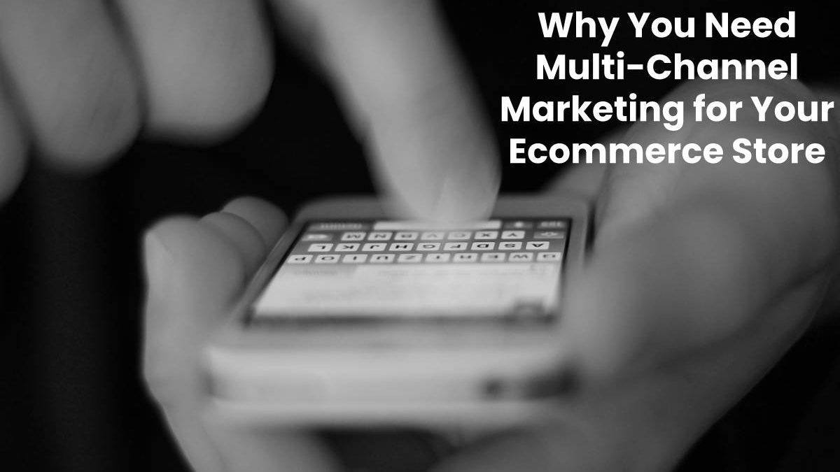 Why You Need Multi-Channel Marketing for Your Ecommerce Store