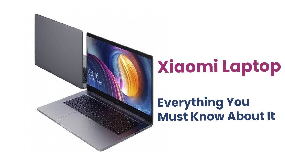 Xiaomi Laptop – Everything You Must Know About It
