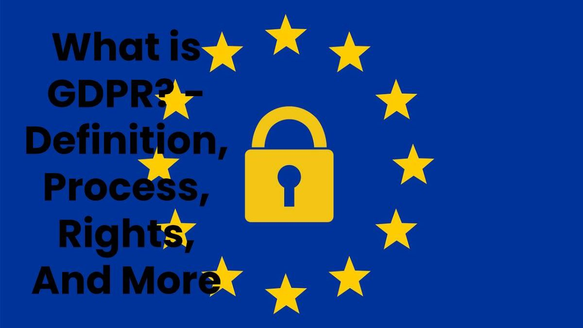 What is GDPR? – Definition, Process, Rights, And More