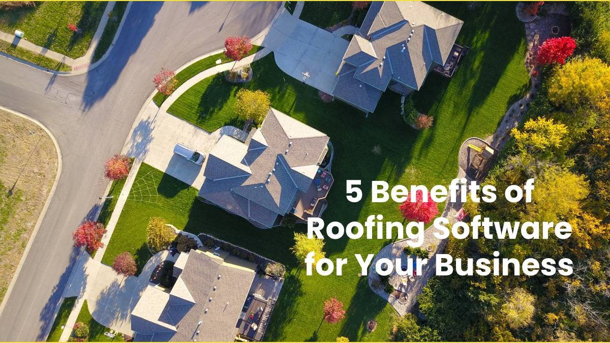 5 Benefits of Roofing Software for Your Business