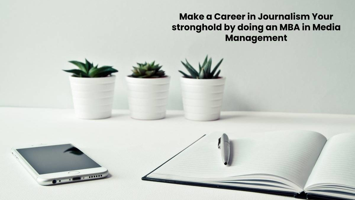 Make a Career in Journalism Your stronghold by doing an MBA in Media Management