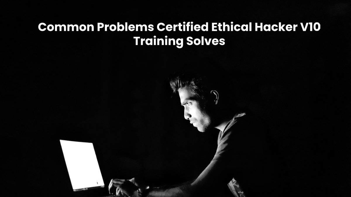 Common Problems Certified Ethical Hacker V10 Training Solves