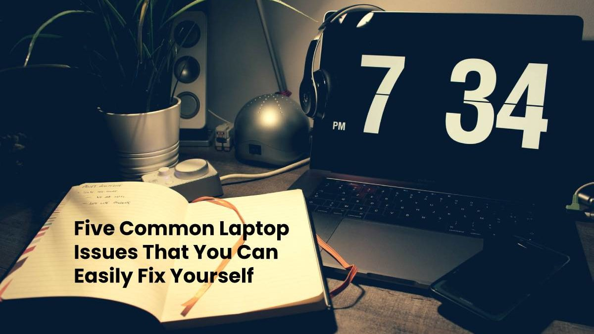 Five Common Laptop Issues That You Can Easily Fix Yourself