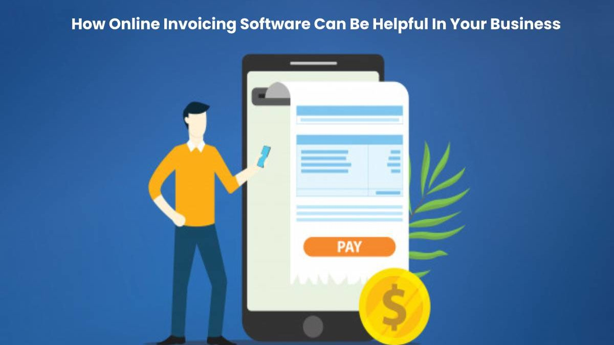 How Online Invoicing Software Can Be Helpful In Your Business
