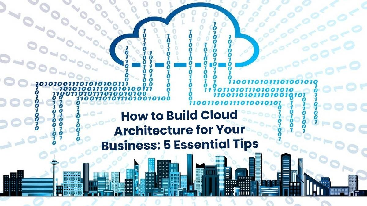 How to Build Cloud Architecture for Your Business: 5 Essential Tips