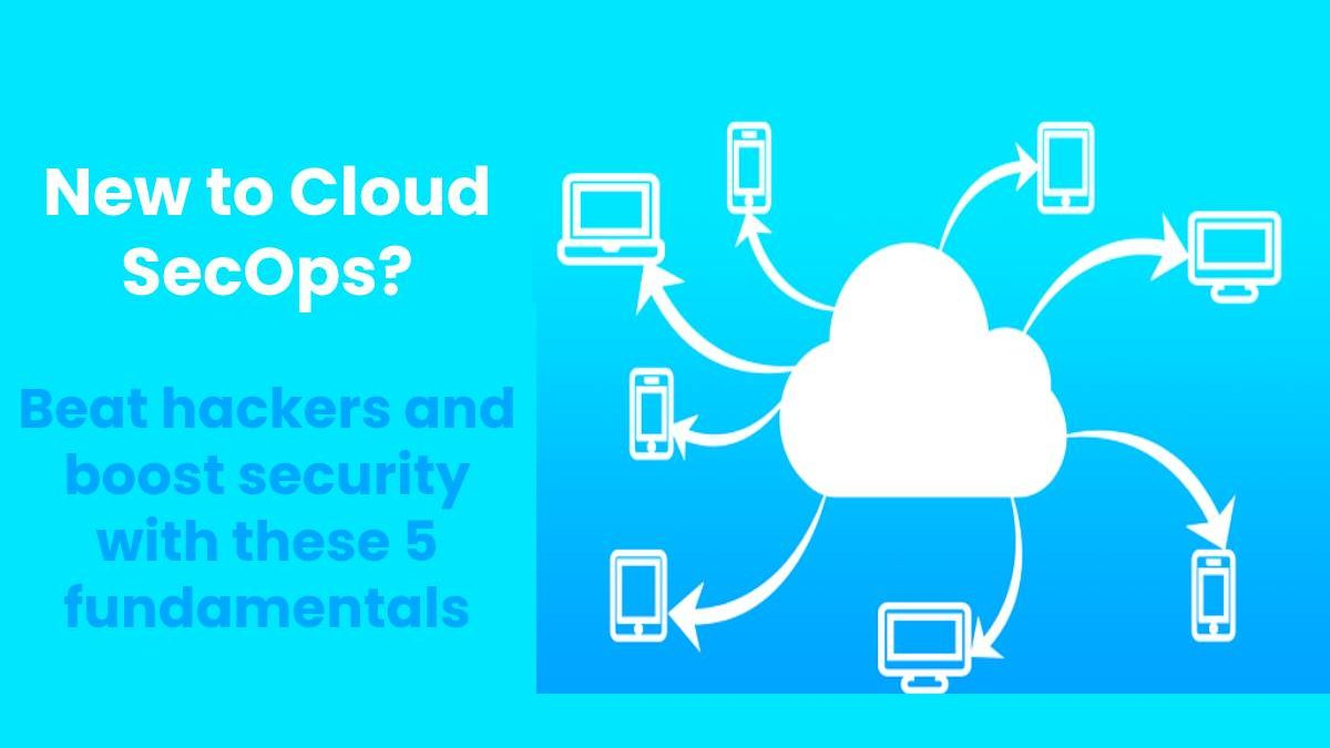 New to Cloud SecOps? Beat hackers and boost security with these 5 fundamentals