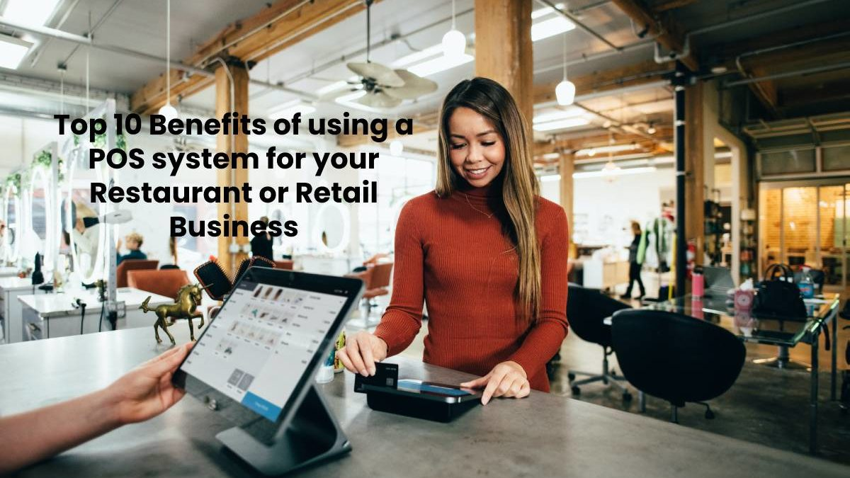 Top 10 Benefits of using a POS system for your Restaurant or Retail Business
