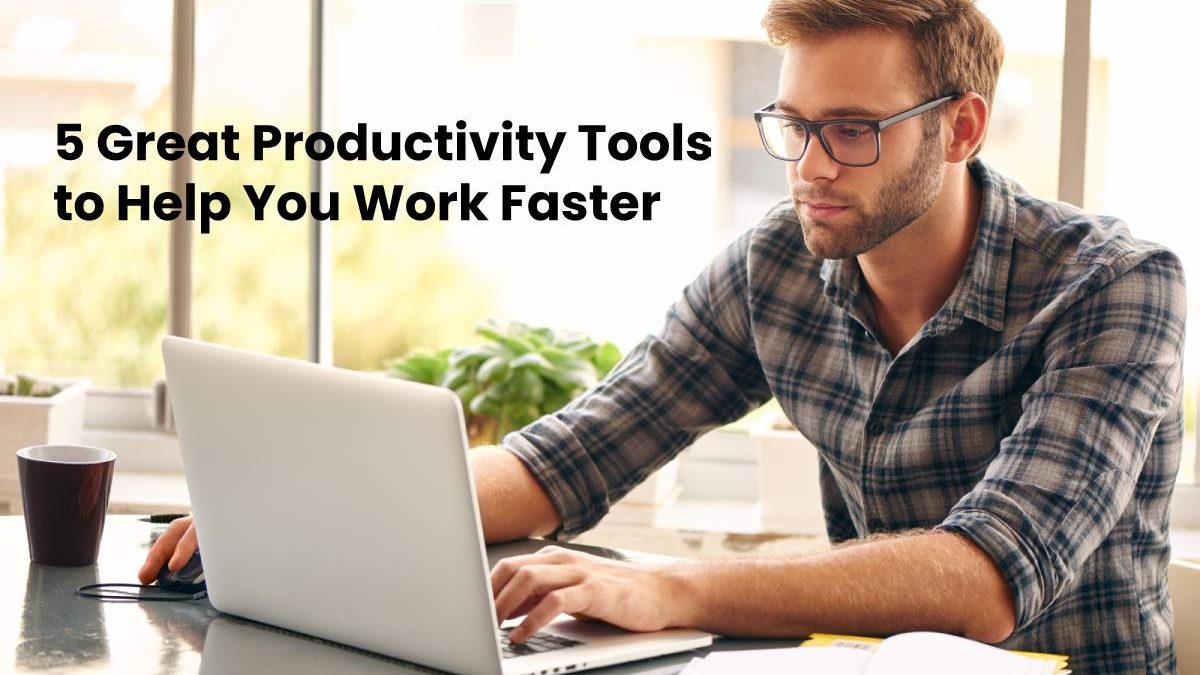 5 Great Productivity Tools to Help You Work Faster