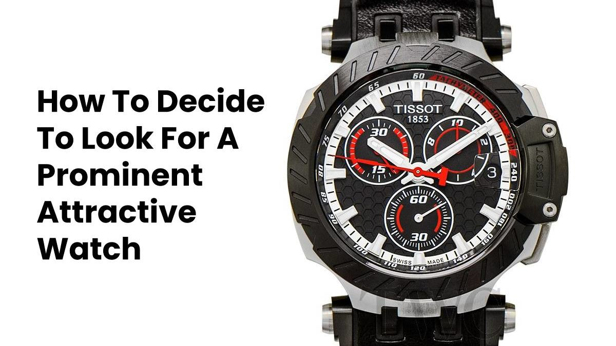 How To Decide To Look For A Prominent Attractive Watch