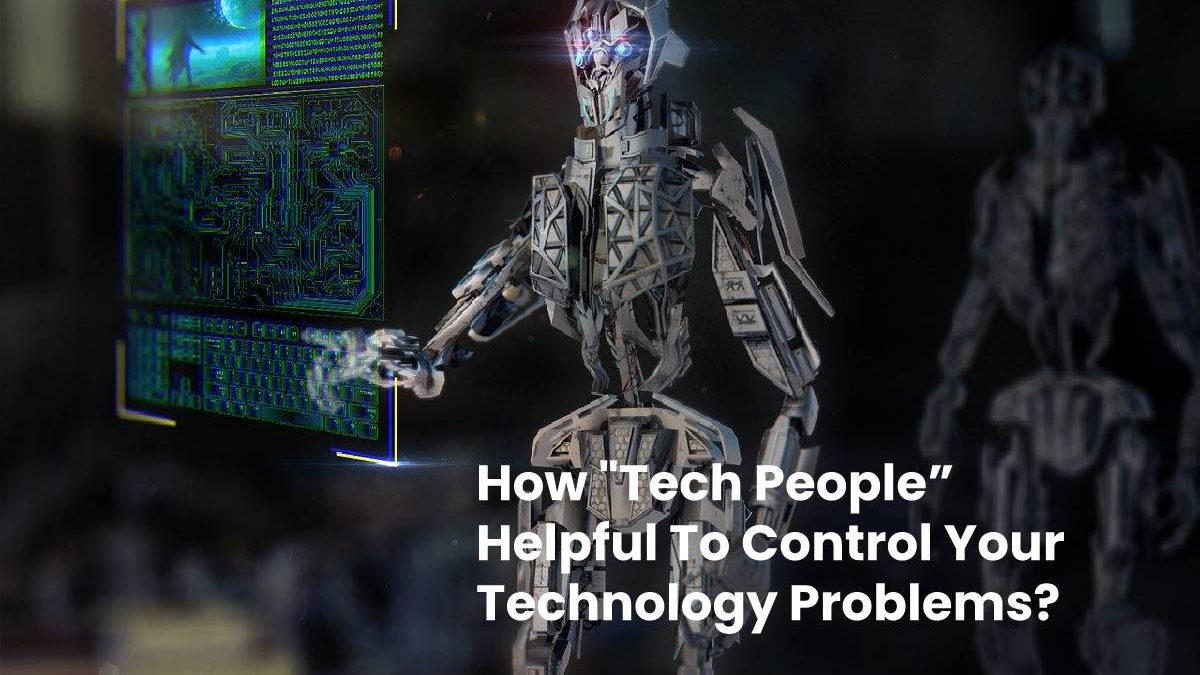 """How """"Tech People"""" Helpful To Control Your Technology Problems?"""