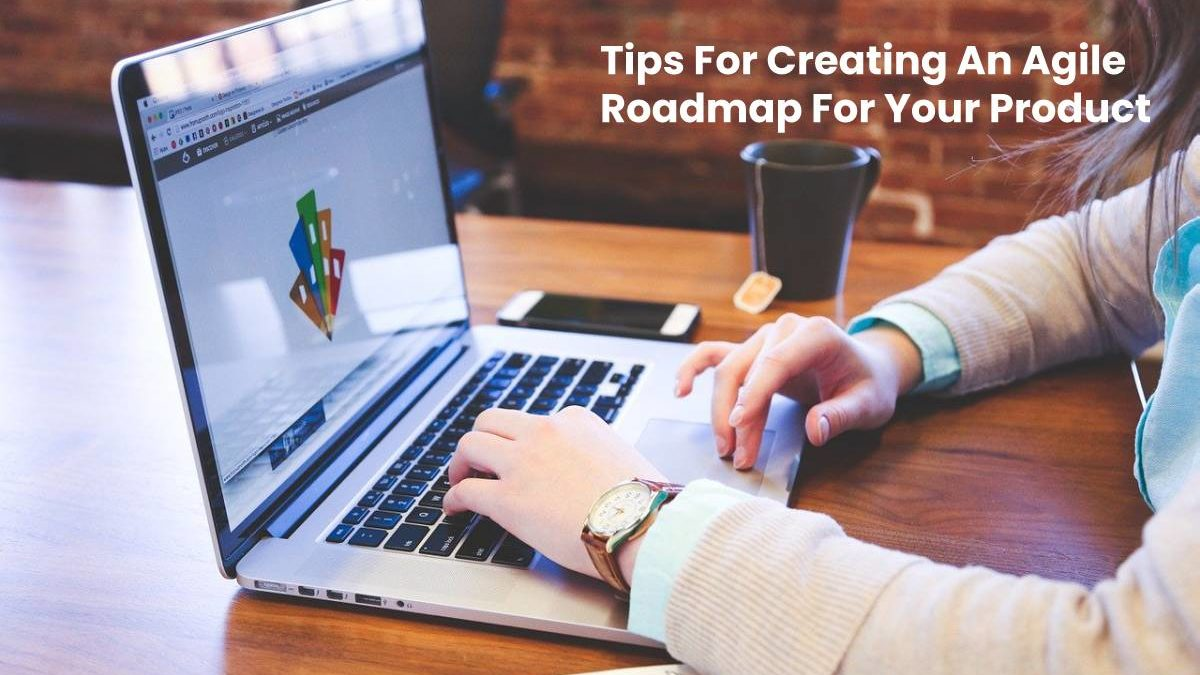 Tips For Creating An Agile Roadmap For Your Product
