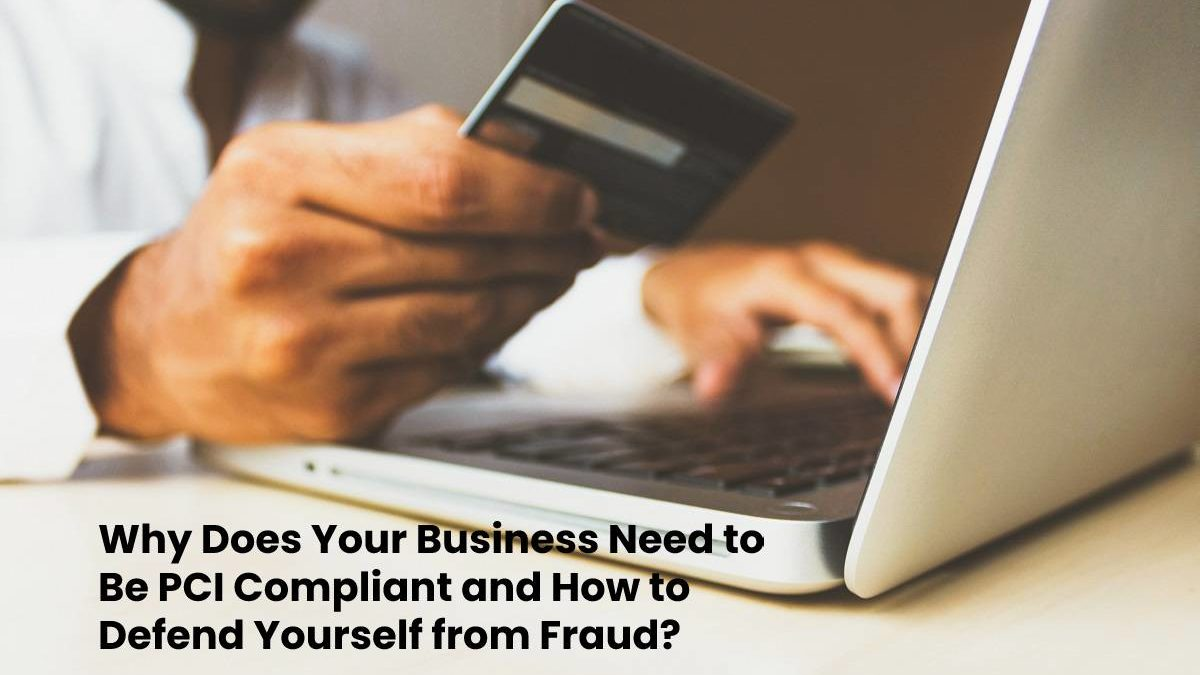 Why Does Your Business Need to Be PCI Compliant and How to Defend Yourself from Fraud?