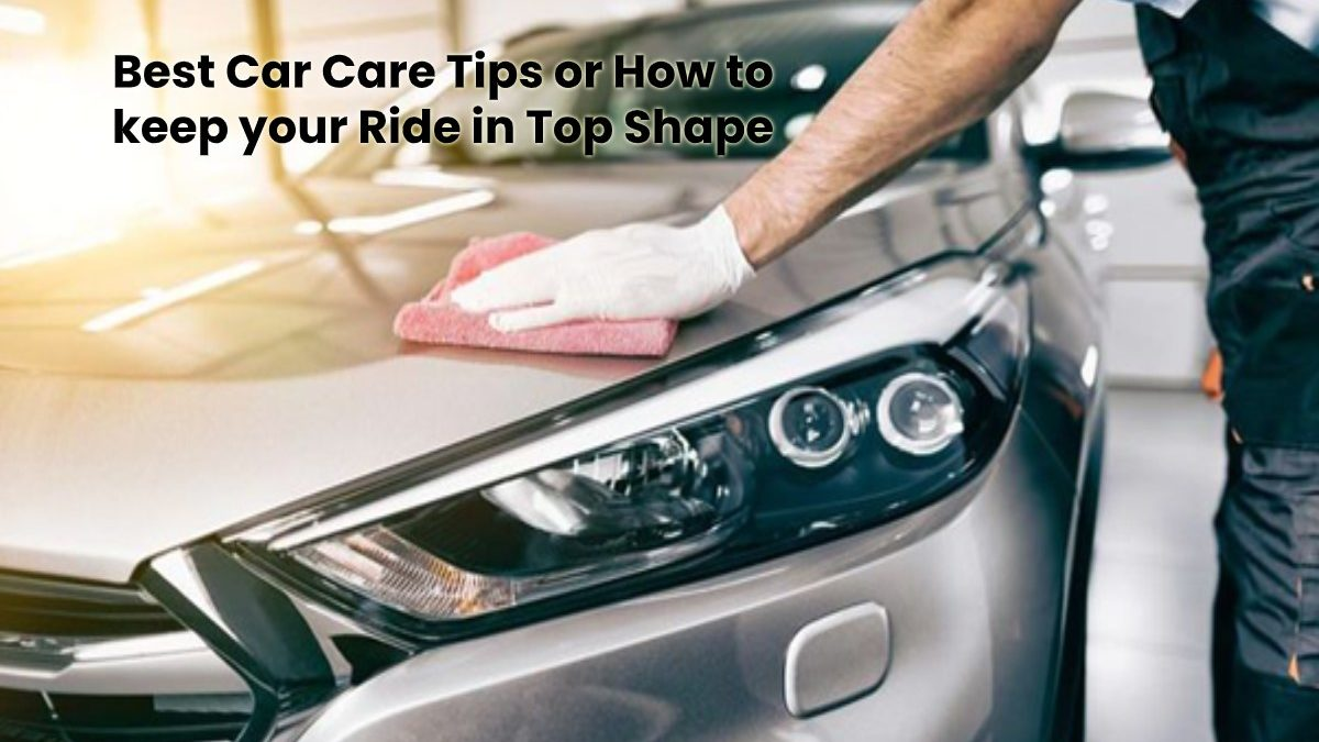 Keeping your Ride in Top Shape with the Best Car Care Tips