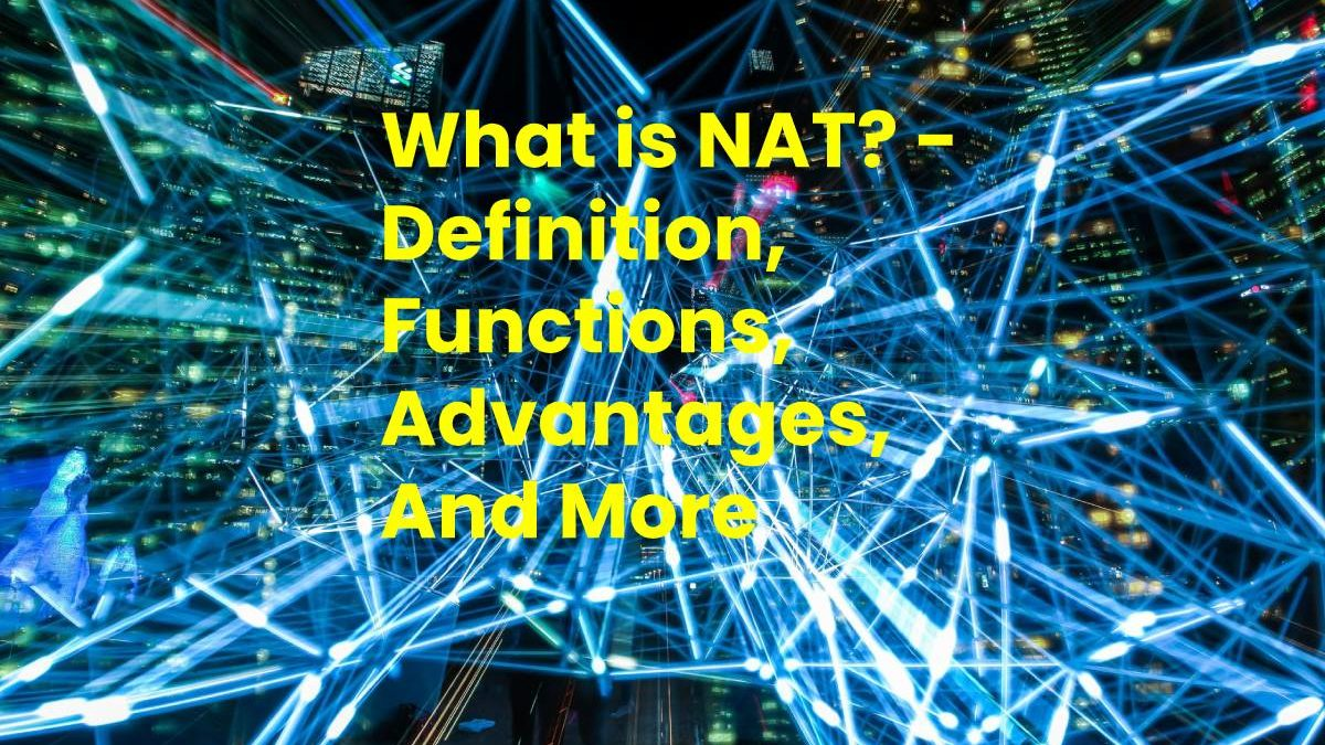 What is NAT? – Definition, Functions, Advantages, And More