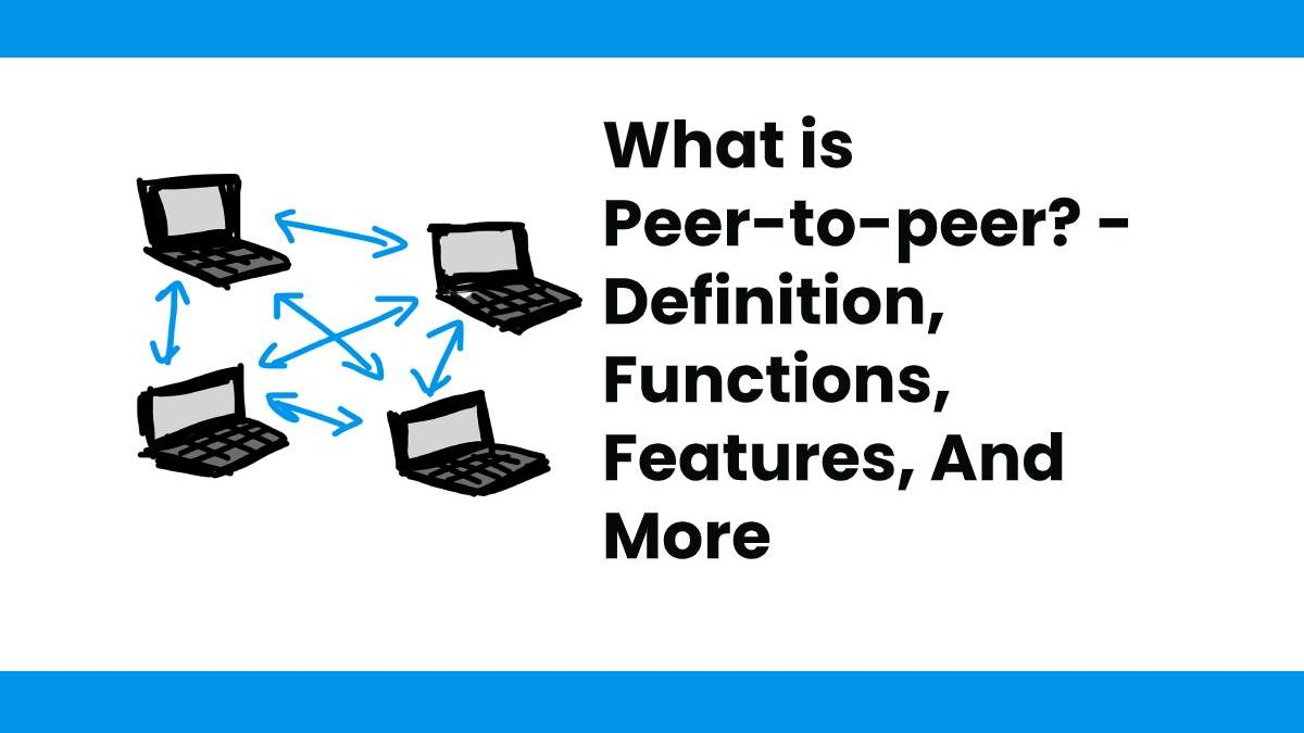 What is Peer-to-peer? – Definition, Functions, Features, And More