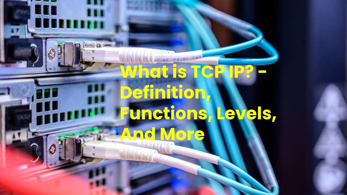 What is TCP IP? – Definition, Functions, Levels, And More