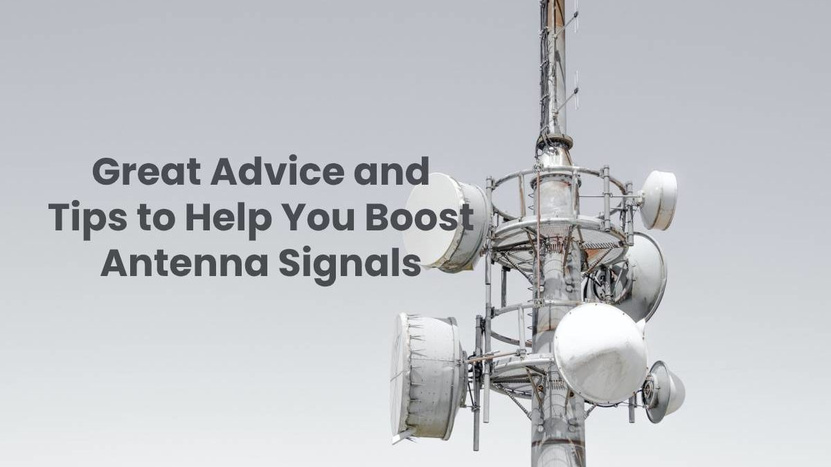 Great Advice and Tips to Help You Boost Antenna Signals