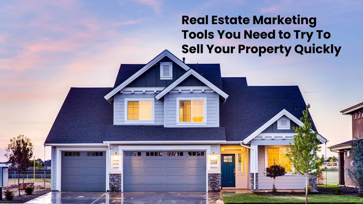 Real Estate Marketing Tools You Need to Try To Sell Your Property Quickly