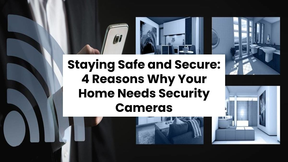 Staying Safe and Secure: 4 Reasons Why Your Home Needs Security Cameras