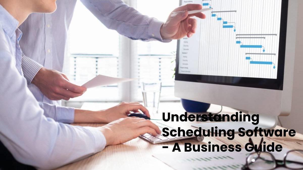 Understanding Scheduling Software – A Business Guide