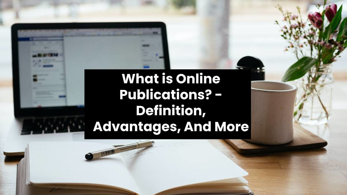 What is Online Publications? – Definition, Advantages, And More