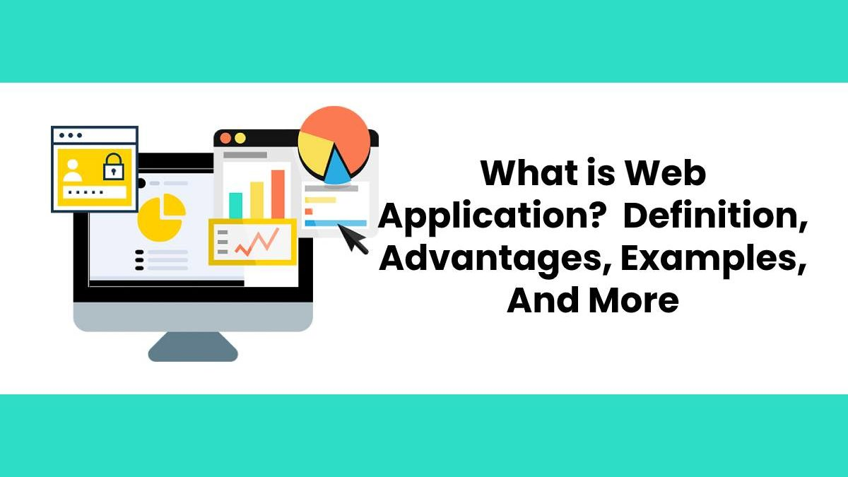 What is Web Application? – Definition, Advantages, Examples, And More