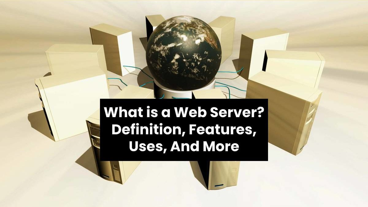 What is a Web Server? – Definition, Features, Uses, And More