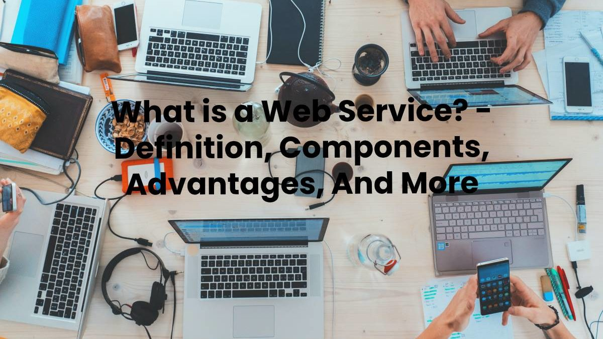 What is a Web Service? – Definition, Components, Advantages, And More
