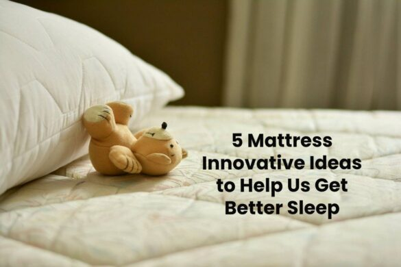 5 Mattress Innovative Ideas to Help Us Get Better Sleep