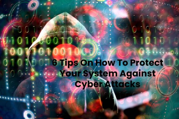 6 Tips On How To Protect Your System Against Cyber Attacks