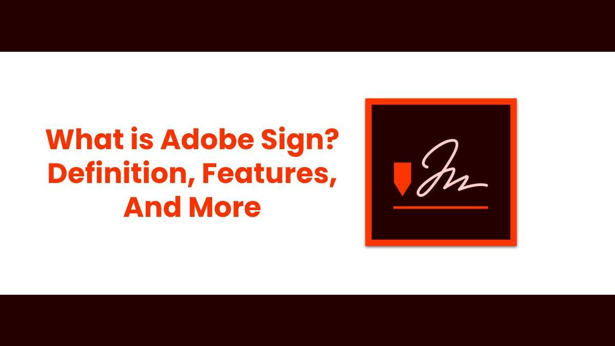 What is Adobe Sign? – Definition, Features, And More