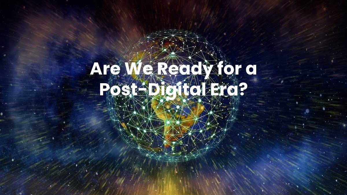 Are We Ready for a Post-Digital Era?