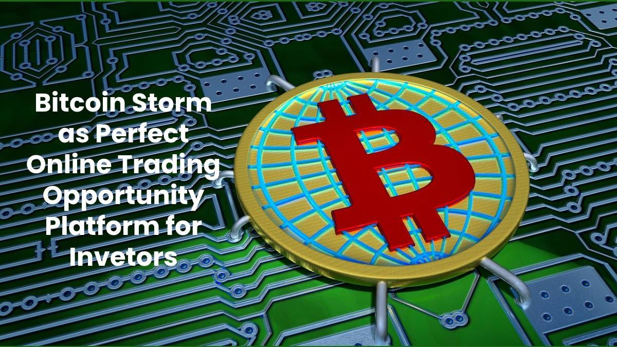 Bitcoin Storm as Perfect Online Trading Opportunity Platform for Invetors