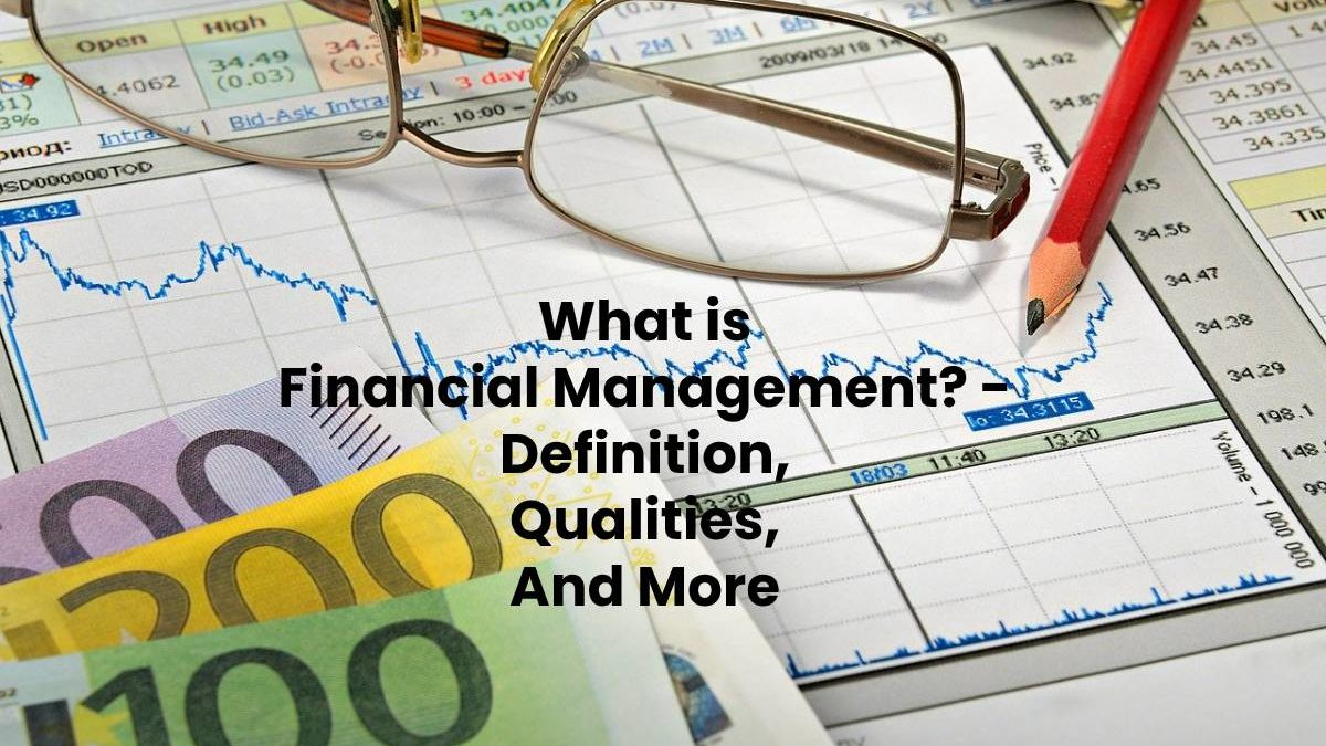 What is Financial Management? – Definition, Qualities, And More