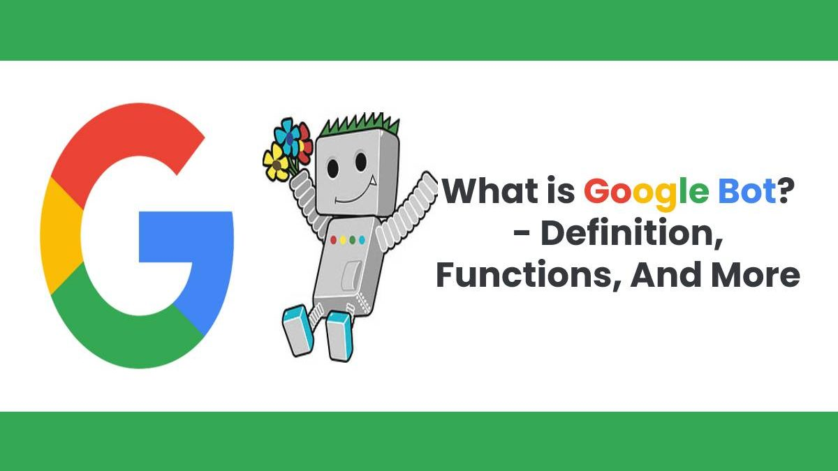 What is Google Bot? – Definition, Functions, And More