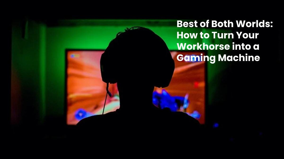 Best of Both Worlds: How to Turn Your Workhorse into a Gaming Machine