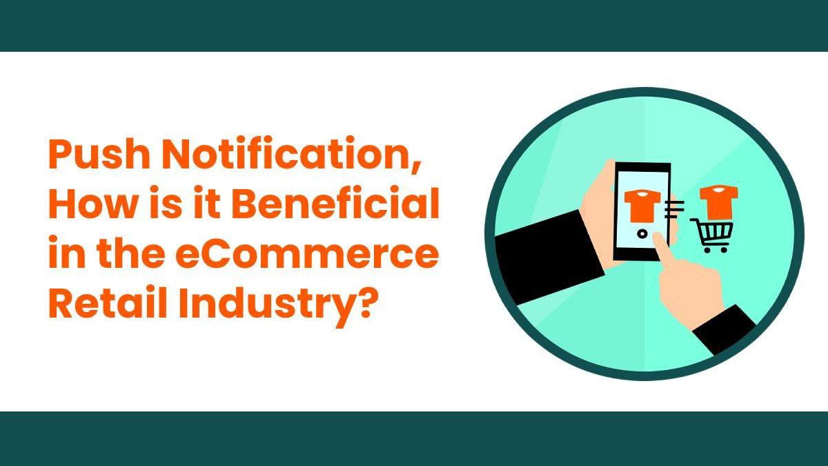 Push Notification, How is it Beneficial in the eCommerce Retail Industry?