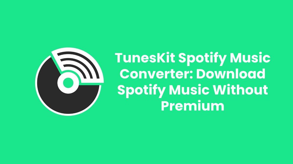 TunesKit Spotify Music Converter: Download Spotify Music Without Premium