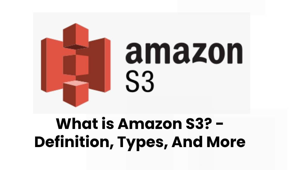 What is Amazon S3? – Definition, Types, And More