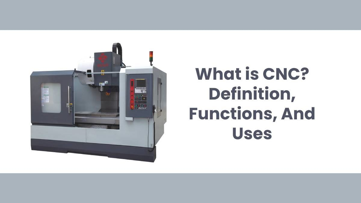 What is CNC? – Definition, Functions, And Uses