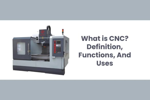What is CNC? - Definition, Functions, And Uses