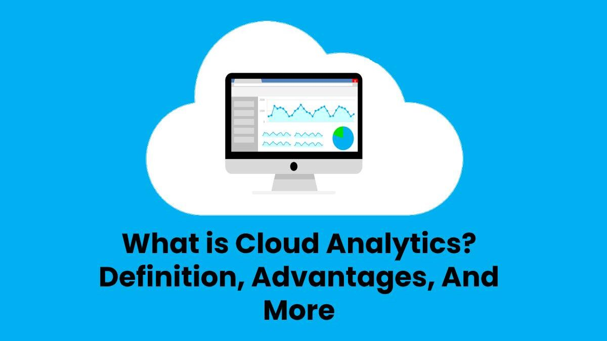 What is Cloud Analytics? – Definition, Advantages, And More
