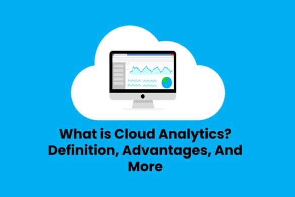 What is Cloud Analytics? - Definition, Advantages, And More
