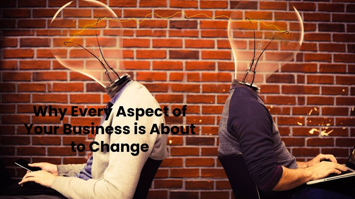 Why Every Aspect of Your Business is About to Change