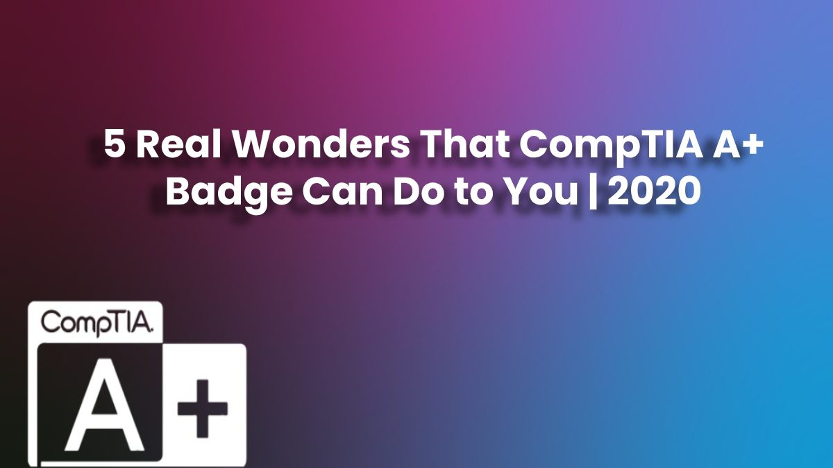 5 Real Wonders That CompTIA A+ Badge Can Do to You
