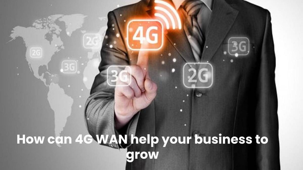 How can 4G WAN help your business to grow?